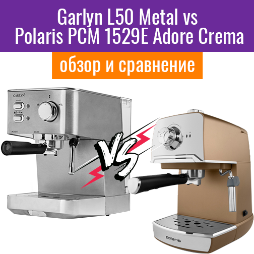 Garlyn L50 Metal vs.  Polaris PCM 1529E Adore Crema. Лучшая из двух кофеварок.